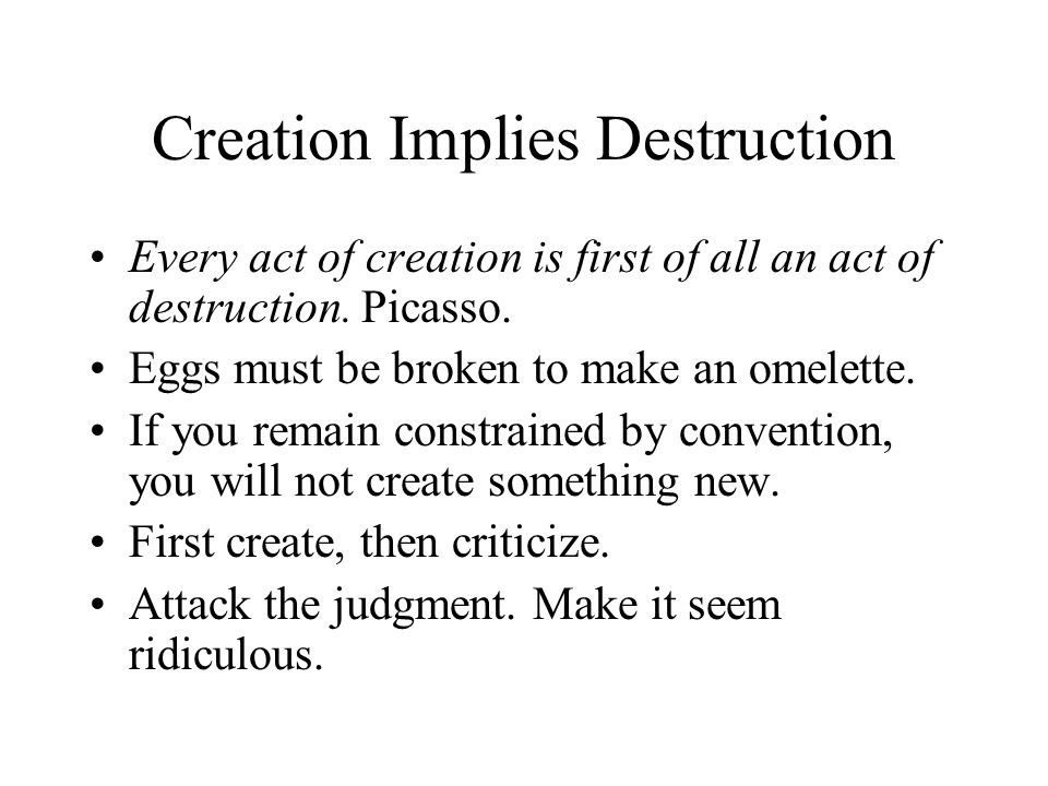 Creation Implies Destruction Every act of creation is first of all an act of destruction. Picasso. Eggs must be broken to make an omelette. If you rem