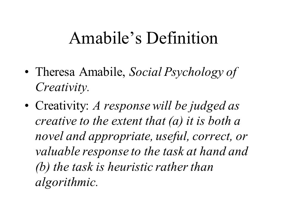 Amabiles Definition Theresa Amabile, Social Psychology of Creativity. Creativity: A response will be judged as creative to the extent that (a) it is b