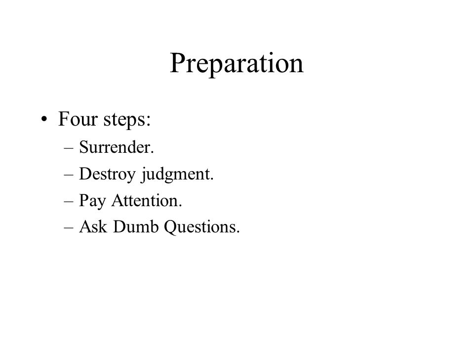 Preparation Four steps: –Surrender. –Destroy judgment. –Pay Attention. –Ask Dumb Questions.