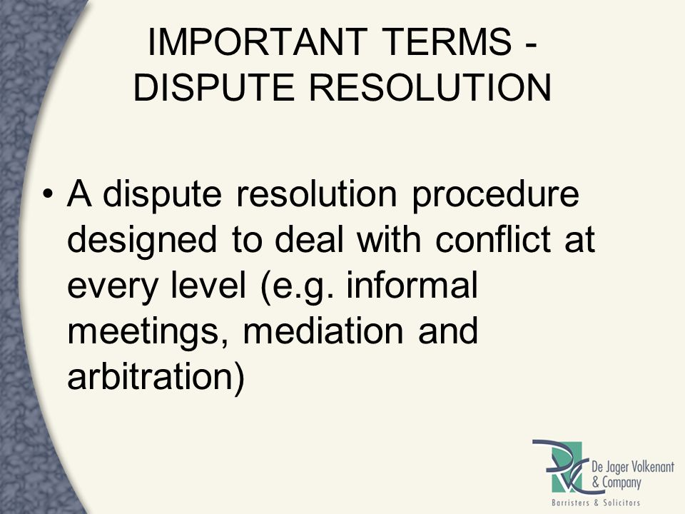 IMPORTANT TERMS - DISPUTE RESOLUTION A dispute resolution procedure designed to deal with conflict at every level (e.g. informal meetings, mediation a