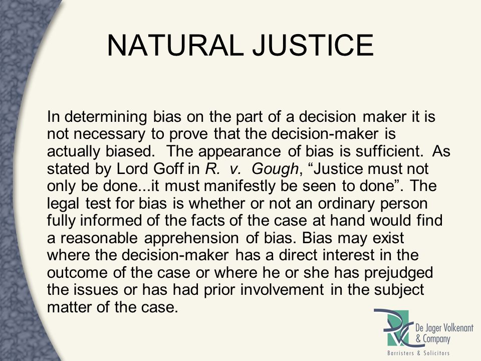 NATURAL JUSTICE In determining bias on the part of a decision maker it is not necessary to prove that the decision-maker is actually biased. The appea