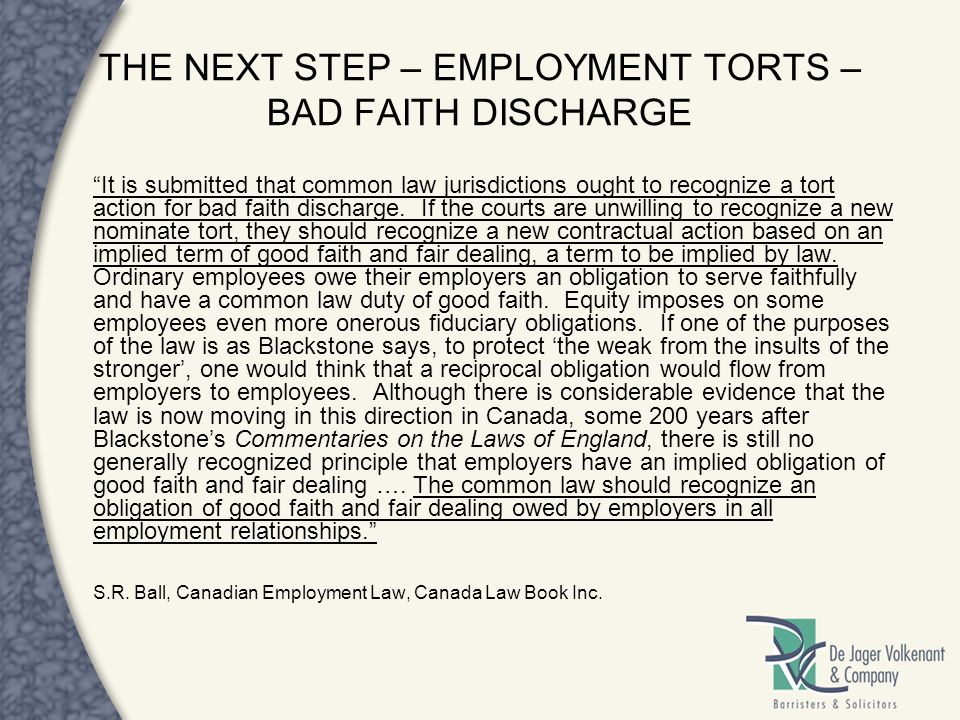 THE NEXT STEP – EMPLOYMENT TORTS – BAD FAITH DISCHARGE It is submitted that common law jurisdictions ought to recognize a tort action for bad faith di