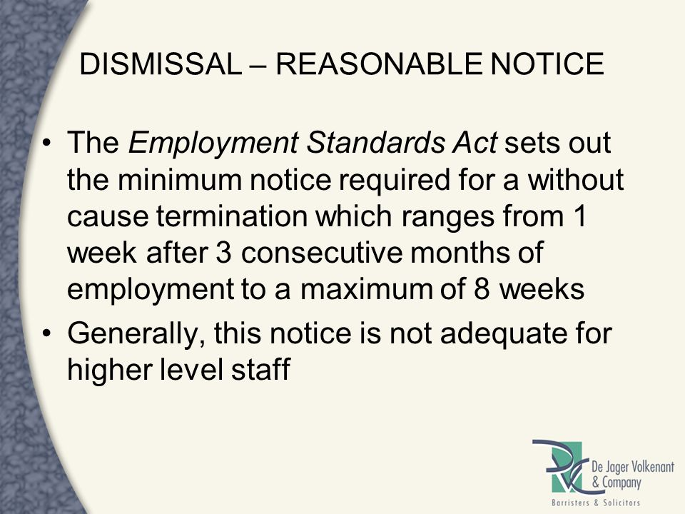 DISMISSAL – REASONABLE NOTICE The Employment Standards Act sets out the minimum notice required for a without cause termination which ranges from 1 we