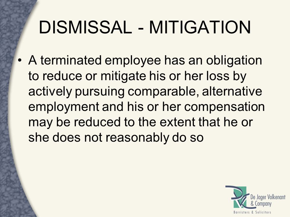 DISMISSAL - MITIGATION A terminated employee has an obligation to reduce or mitigate his or her loss by actively pursuing comparable, alternative empl