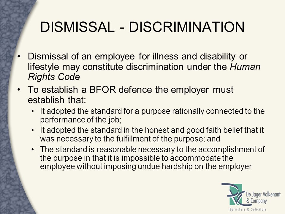 DISMISSAL - DISCRIMINATION Dismissal of an employee for illness and disability or lifestyle may constitute discrimination under the Human Rights Code