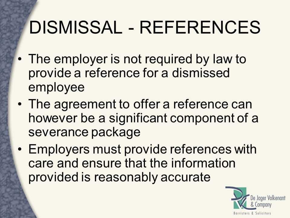 DISMISSAL - REFERENCES The employer is not required by law to provide a reference for a dismissed employee The agreement to offer a reference can howe