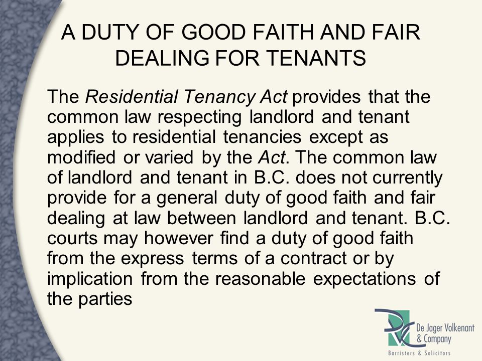 A DUTY OF GOOD FAITH AND FAIR DEALING FOR TENANTS The Residential Tenancy Act provides that the common law respecting landlord and tenant applies to r