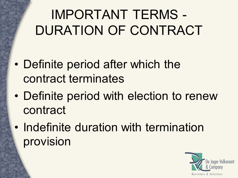 IMPORTANT TERMS - DURATION OF CONTRACT Definite period after which the contract terminates Definite period with election to renew contract Indefinite