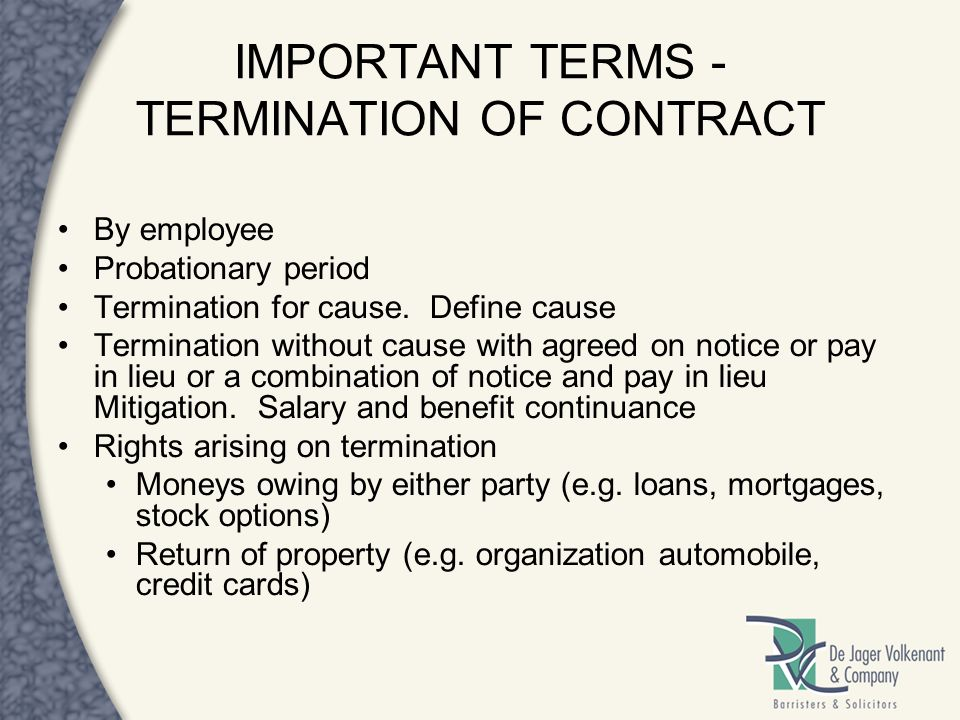 IMPORTANT TERMS - TERMINATION OF CONTRACT By employee Probationary period Termination for cause. Define cause Termination without cause with agreed on