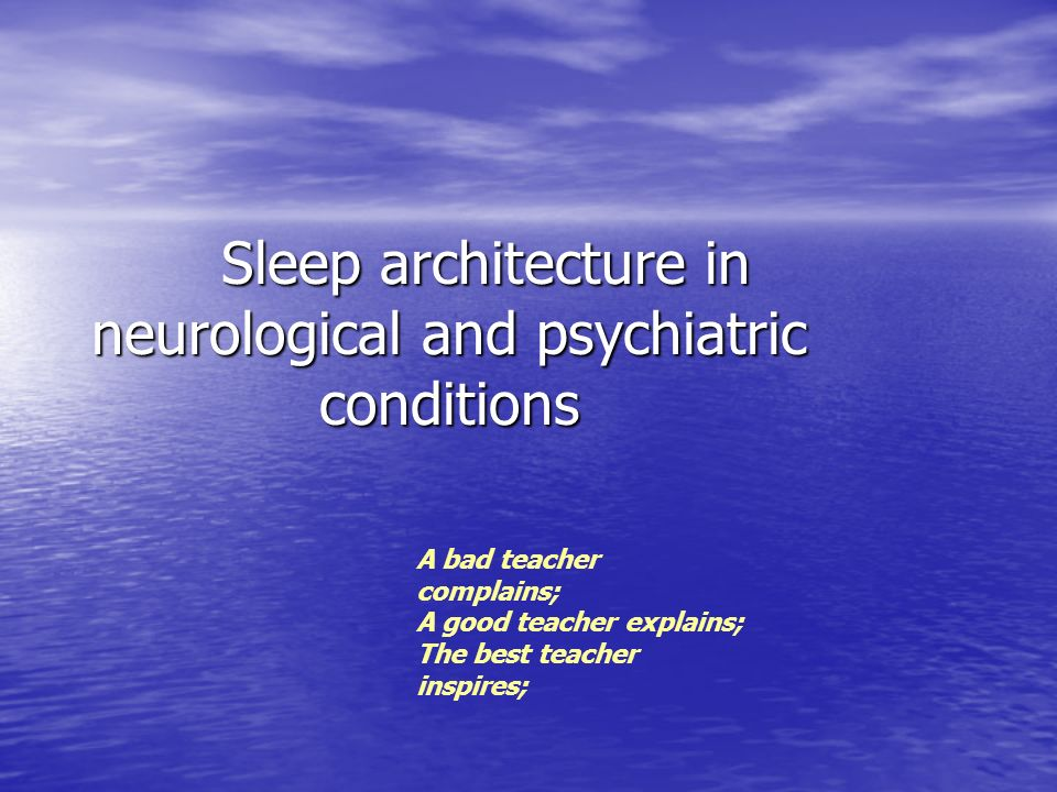 Sleep architecture in neurological and psychiatric conditions Sleep architecture in neurological and psychiatric conditions A bad teacher complains; A