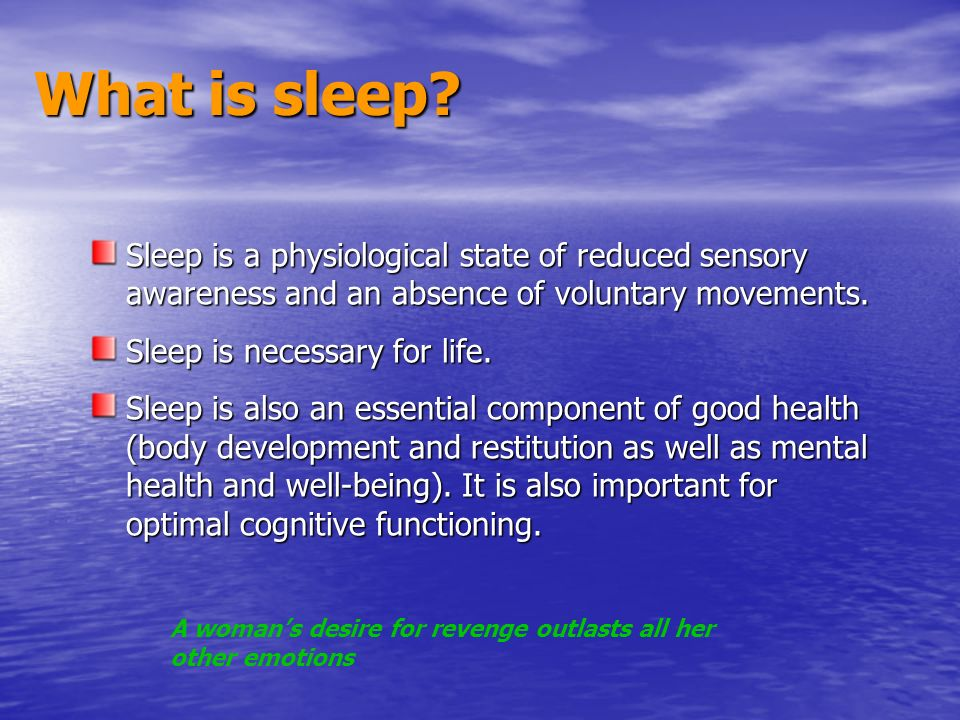 What is sleep? Sleep is a physiological state of reduced sensory awareness and an absence of voluntary movements. Sleep is necessary for life. Sleep i