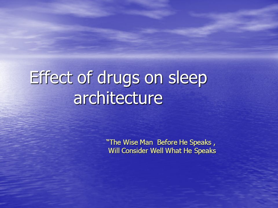 Effect of drugs on sleep architecture The Wise Man Before He Speaks, Will Consider Well What He Speaks