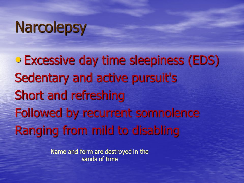 Narcolepsy Excessive day time sleepiness (EDS) Excessive day time sleepiness (EDS) Sedentary and active pursuit's Short and refreshing Followed by rec