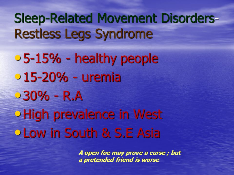 Sleep-Related Movement Disorders- Restless Legs Syndrome 5-15% - healthy people 5-15% - healthy people 15-20% - uremia 15-20% - uremia 30% - R.A 30% -