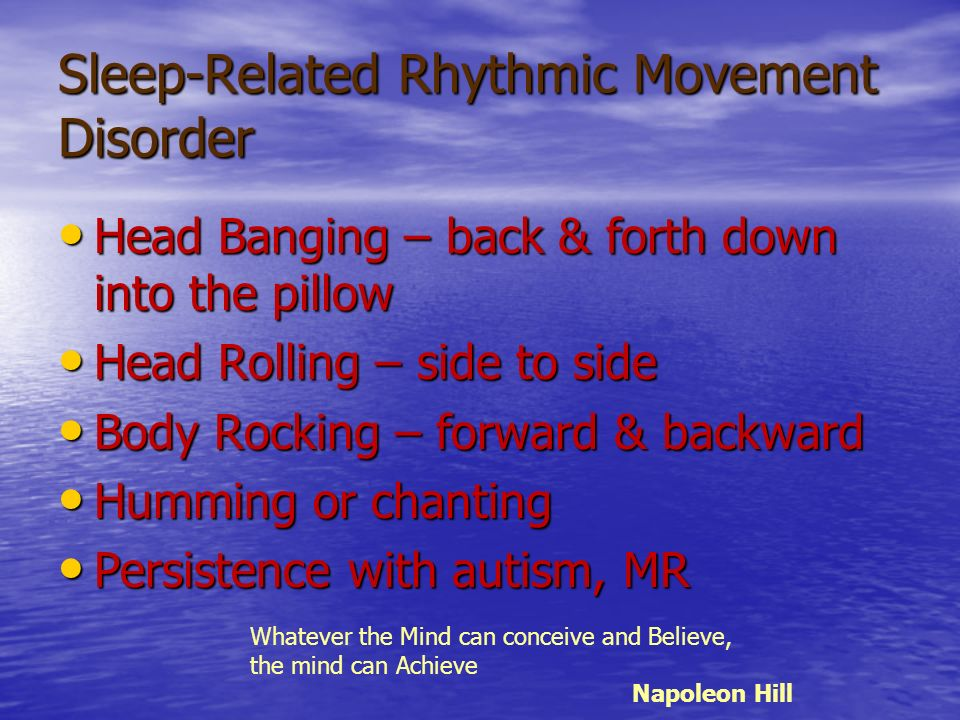 Sleep-Related Rhythmic Movement Disorder Head Banging – back & forth down into the pillow Head Banging – back & forth down into the pillow Head Rollin