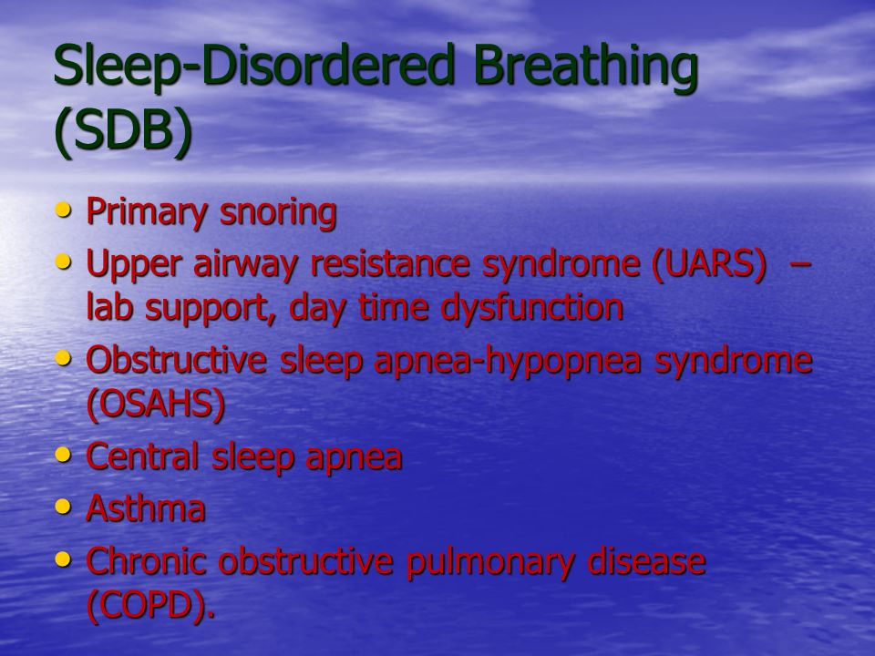 Sleep-Disordered Breathing (SDB) Primary snoring Primary snoring Upper airway resistance syndrome (UARS) – lab support, day time dysfunction Upper air