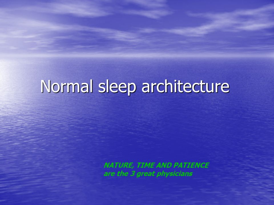 Normal sleep architecture Normal sleep architecture NATURE, TIME AND PATIENCE are the 3 great physicians