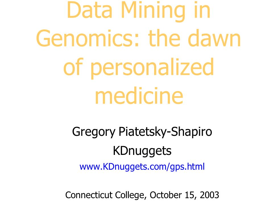 Data Mining in Genomics: the dawn of personalized medicine Gregory Piatetsky-Shapiro KDnuggets www.KDnuggets.com/gps.html Connecticut College, October