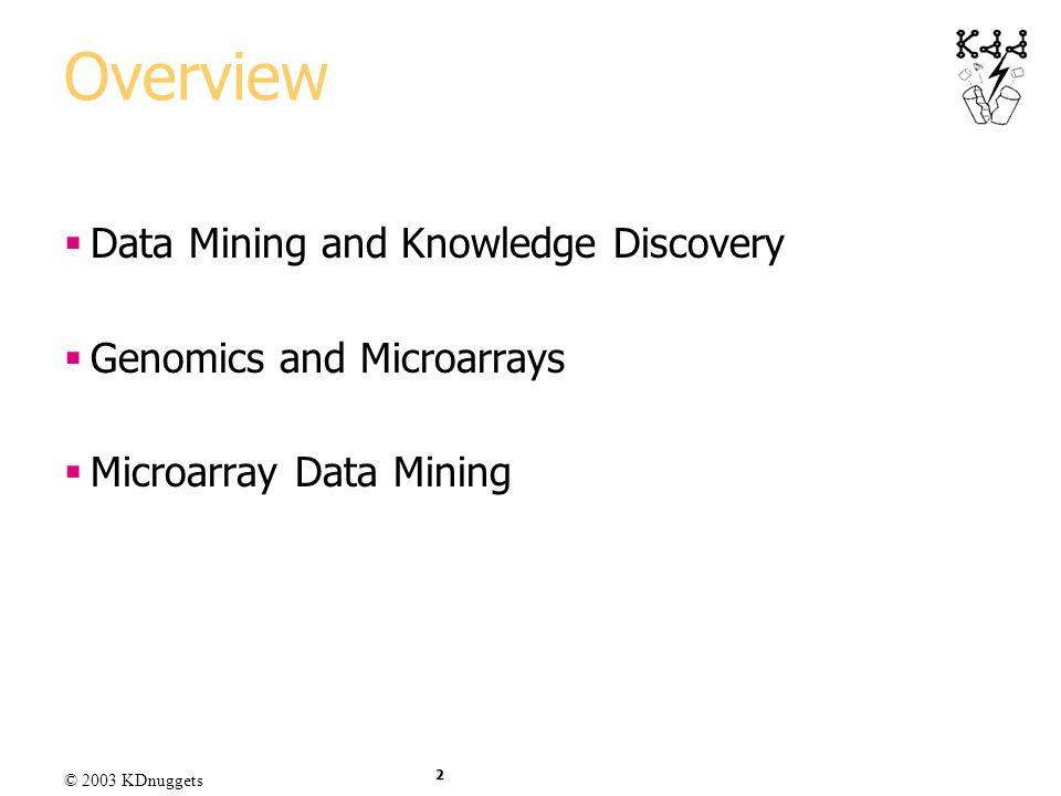© 2003 KDnuggets 2 Overview Data Mining and Knowledge Discovery Genomics and Microarrays Microarray Data Mining