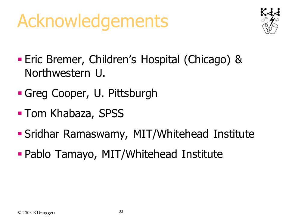 © 2003 KDnuggets 33 Acknowledgements Eric Bremer, Childrens Hospital (Chicago) & Northwestern U. Greg Cooper, U. Pittsburgh Tom Khabaza, SPSS Sridhar