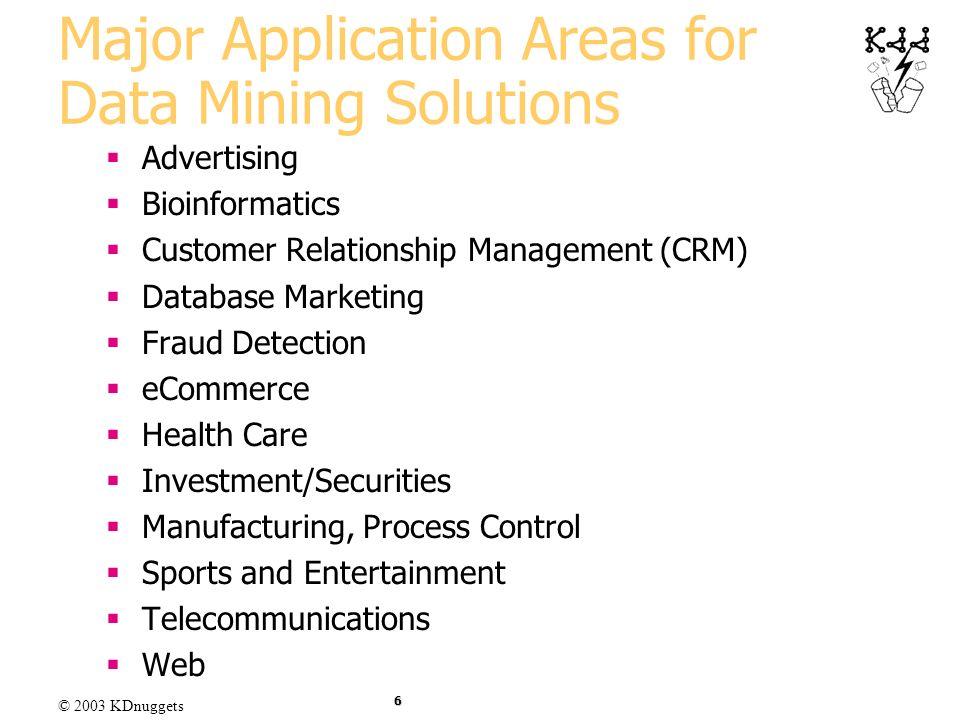 © 2003 KDnuggets 6 Major Application Areas for Data Mining Solutions Advertising Bioinformatics Customer Relationship Management (CRM) Database Market