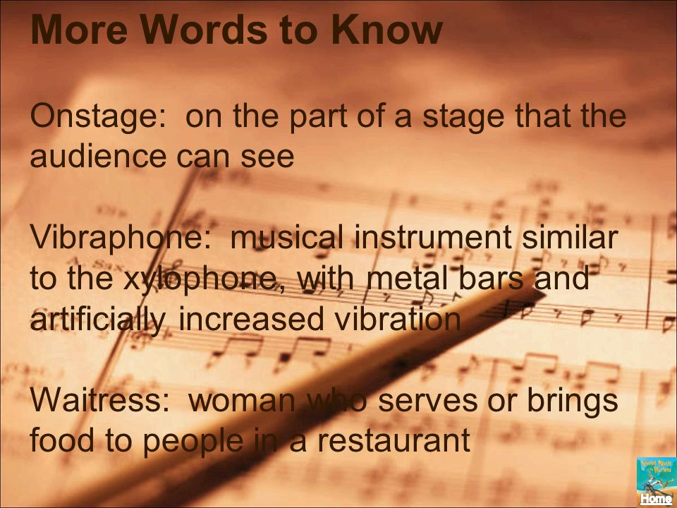 More Words to Know Onstage: on the part of a stage that the audience can see Vibraphone: musical instrument similar to the xylophone, with metal bars