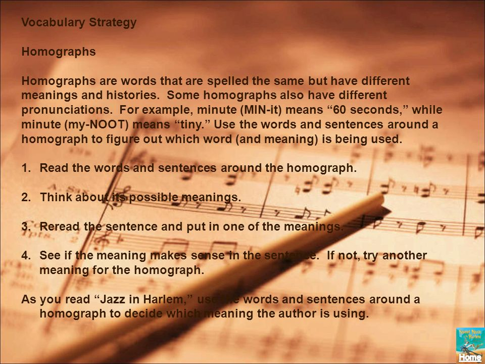 Vocabulary Strategy Homographs Homographs are words that are spelled the same but have different meanings and histories. Some homographs also have dif