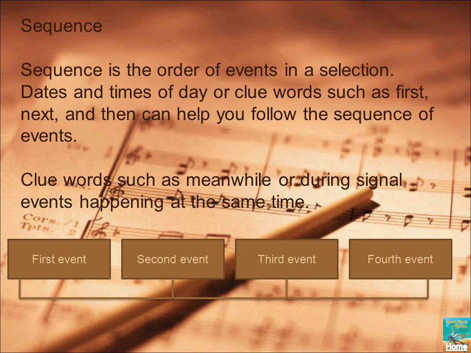 Sequence Sequence is the order of events in a selection. Dates and times of day or clue words such as first, next, and then can help you follow the se