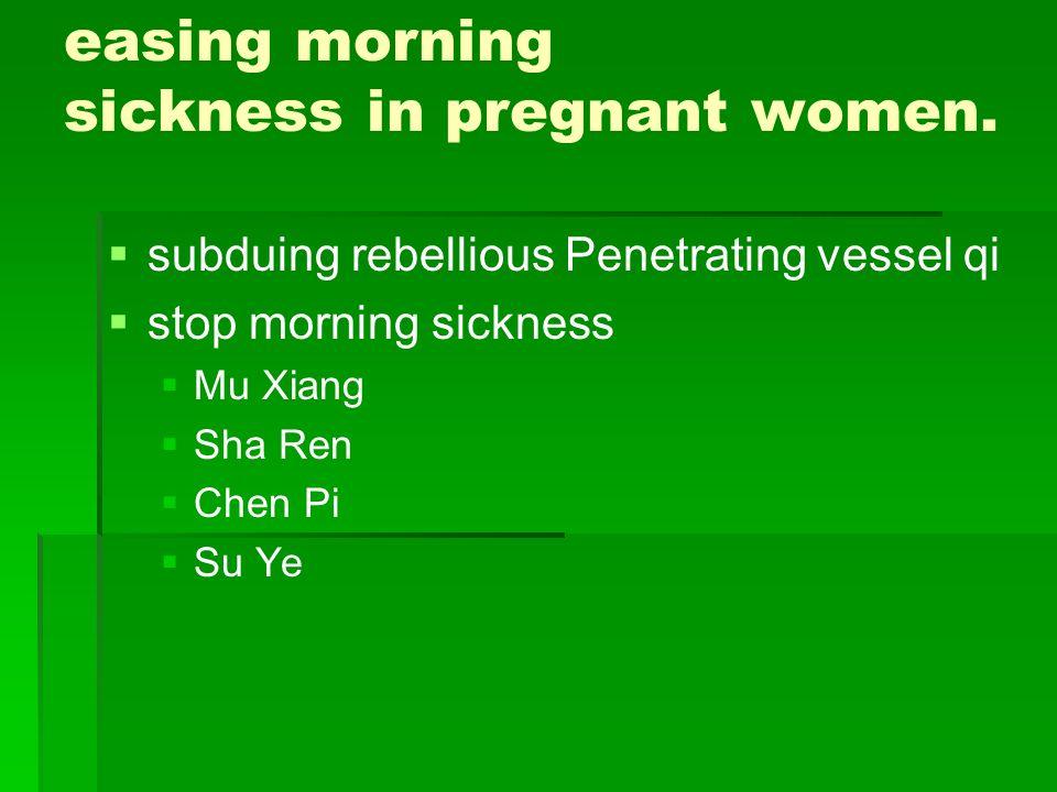 easing morning sickness in pregnant women. subduing rebellious Penetrating vessel qi stop morning sickness Mu Xiang Sha Ren Chen Pi Su Ye