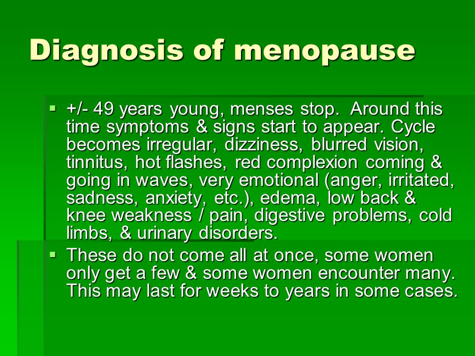 Diagnosis of menopause +/- 49 years young, menses stop. Around this time symptoms & signs start to appear. Cycle becomes irregular, dizziness, blurred