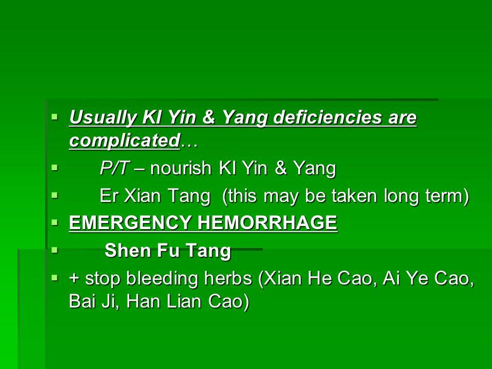 Usually KI Yin & Yang deficiencies are complicated… Usually KI Yin & Yang deficiencies are complicated… P/T – nourish KI Yin & Yang P/T – nourish KI Y