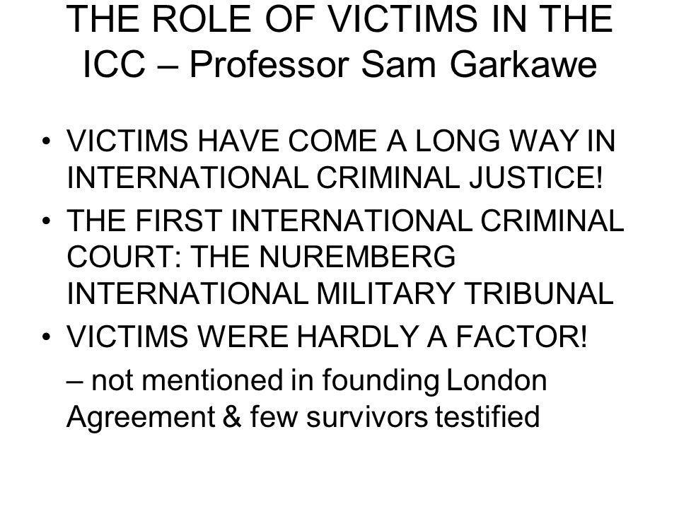 THE ROLE OF VICTIMS IN THE ICC – Professor Sam Garkawe VICTIMS HAVE COME A LONG WAY IN INTERNATIONAL CRIMINAL JUSTICE! THE FIRST INTERNATIONAL CRIMINA