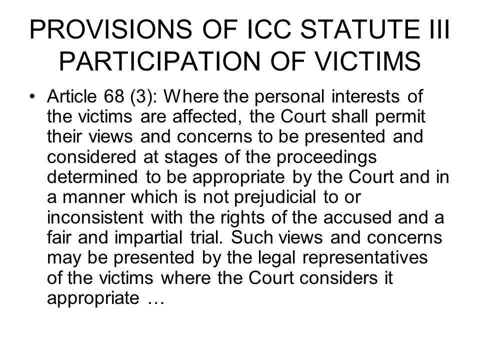 PROVISIONS OF ICC STATUTE III PARTICIPATION OF VICTIMS Article 68 (3): Where the personal interests of the victims are affected, the Court shall permi