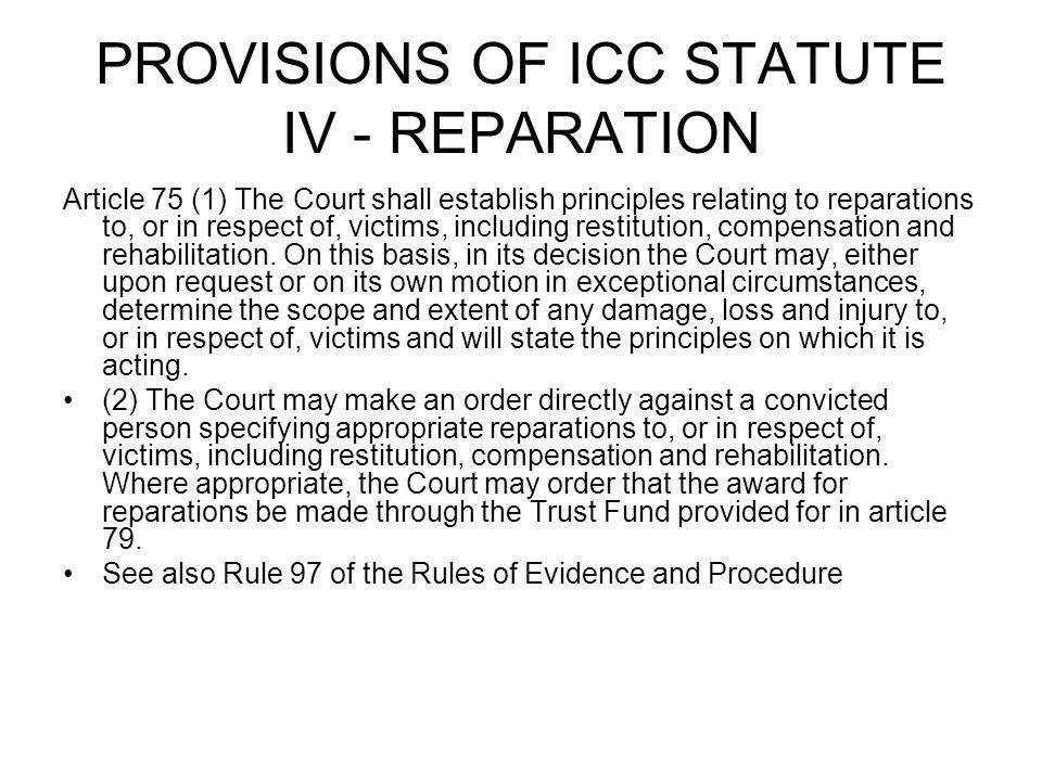 PROVISIONS OF ICC STATUTE IV - REPARATION Article 75 (1) The Court shall establish principles relating to reparations to, or in respect of, victims, i