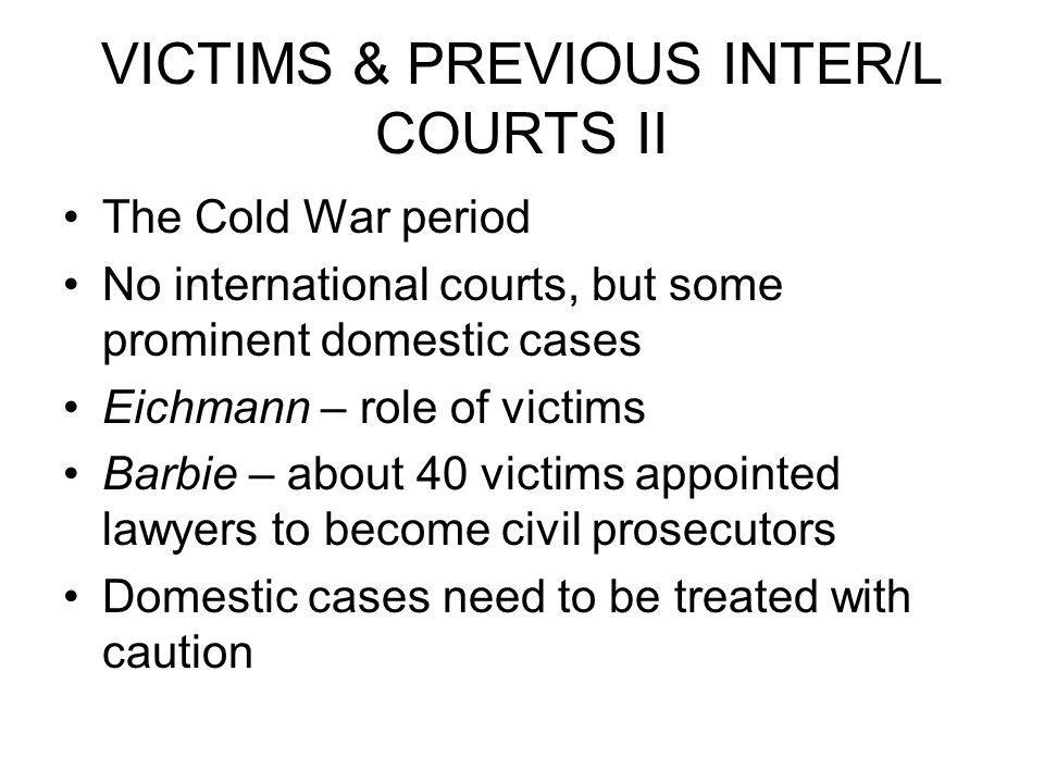 VICTIMS & PREVIOUS INTER/L COURTS II The Cold War period No international courts, but some prominent domestic cases Eichmann – role of victims Barbie