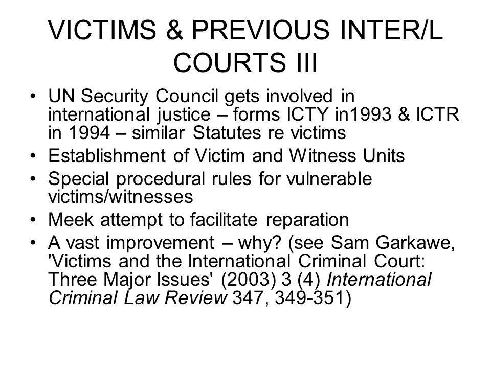 VICTIMS & PREVIOUS INTER/L COURTS III UN Security Council gets involved in international justice – forms ICTY in1993 & ICTR in 1994 – similar Statutes