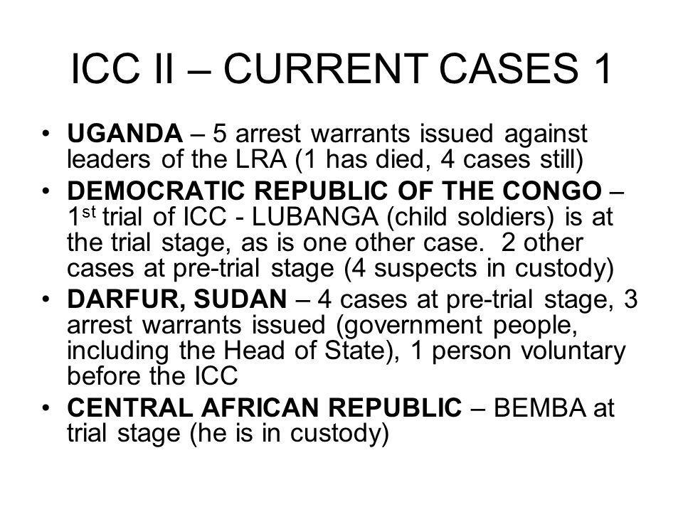 ICC II – CURRENT CASES 1 UGANDA – 5 arrest warrants issued against leaders of the LRA (1 has died, 4 cases still) DEMOCRATIC REPUBLIC OF THE CONGO – 1