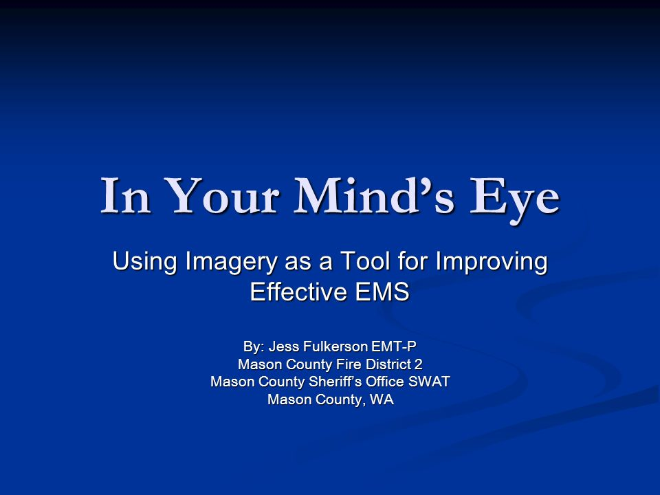 In Your Minds Eye Using Imagery as a Tool for Improving Effective EMS By: Jess Fulkerson EMT-P Mason County Fire District 2 Mason County Sheriffs Office SWAT Mason County, WA