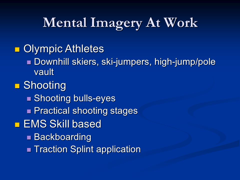 Mental Imagery At Work Olympic Athletes Olympic Athletes Downhill skiers, ski-jumpers, high-jump/pole vault Downhill skiers, ski-jumpers, high-jump/pole vault Shooting Shooting Shooting bulls-eyes Shooting bulls-eyes Practical shooting stages Practical shooting stages EMS Skill based EMS Skill based Backboarding Backboarding Traction Splint application Traction Splint application