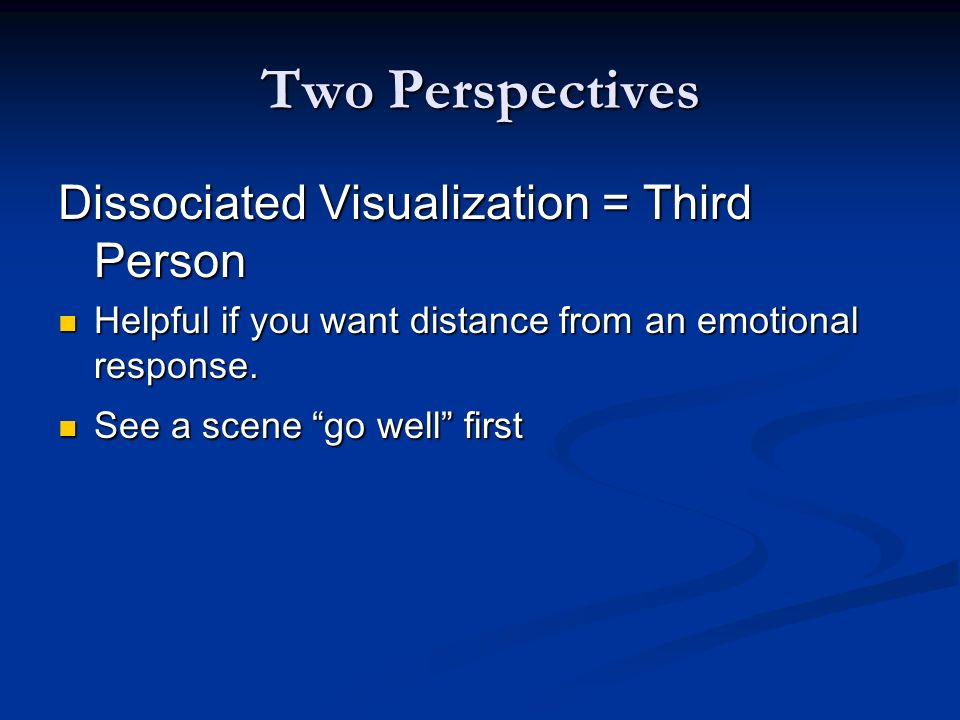 Two Perspectives Dissociated Visualization = Third Person Helpful if you want distance from an emotional response.