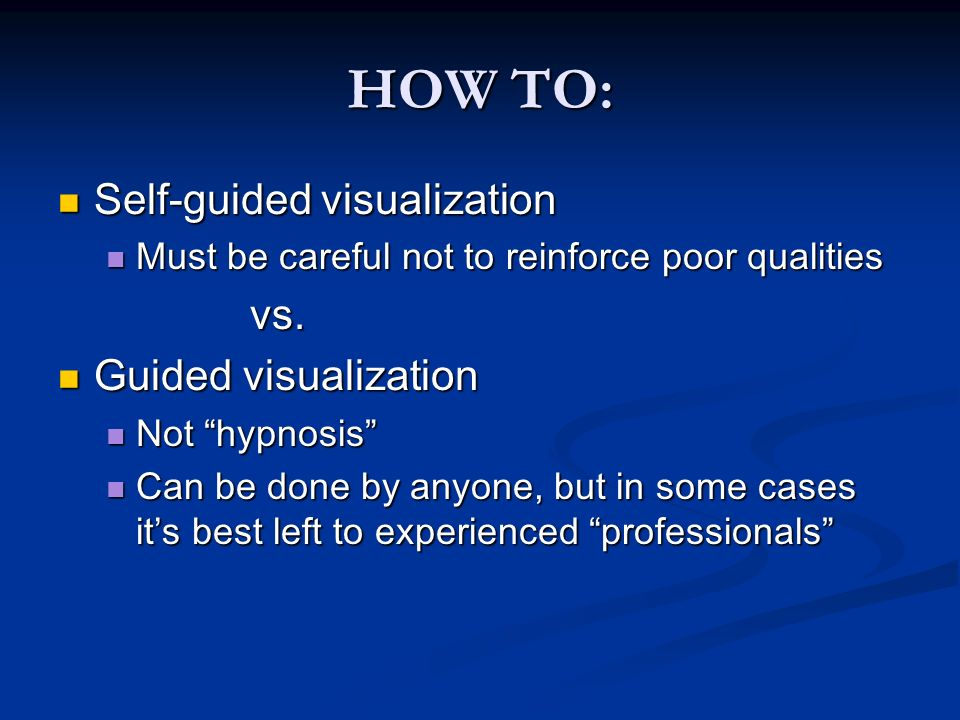 HOW TO: Self-guided visualization Self-guided visualization Must be careful not to reinforce poor qualities Must be careful not to reinforce poor qualitiesvs.
