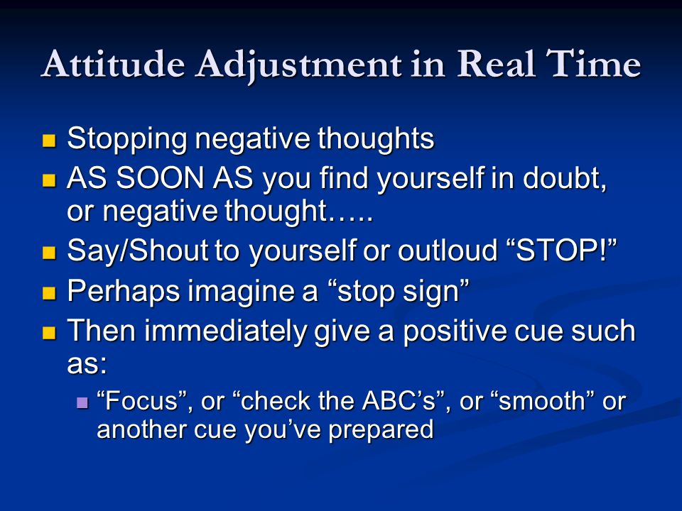Attitude Adjustment in Real Time Stopping negative thoughts Stopping negative thoughts AS SOON AS you find yourself in doubt, or negative thought…..