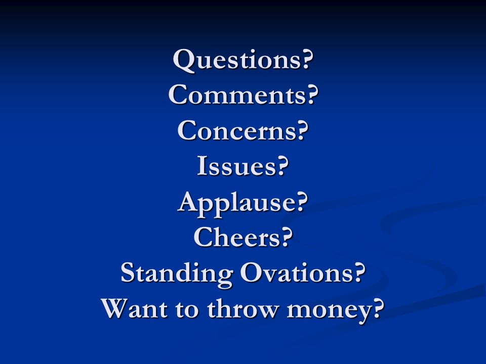 Questions Comments Concerns Issues Applause Cheers Standing Ovations Want to throw money