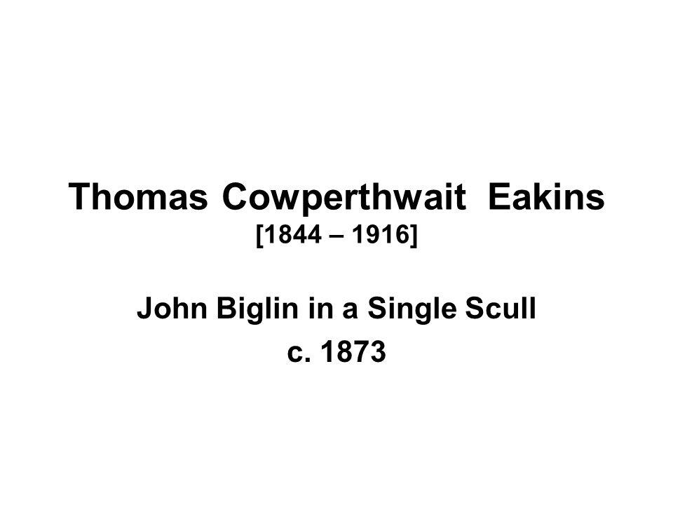 Thomas Cowperthwait Eakins [1844 – 1916] John Biglin in a Single Scull c. 1873