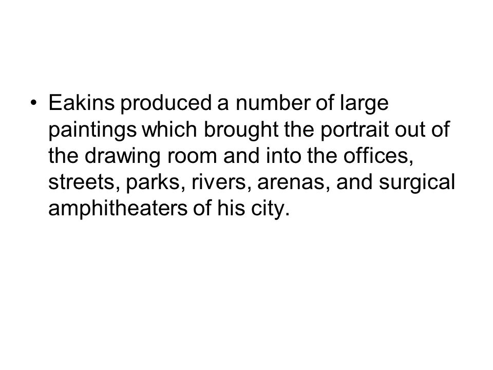 Eakins produced a number of large paintings which brought the portrait out of the drawing room and into the offices, streets, parks, rivers, arenas, a