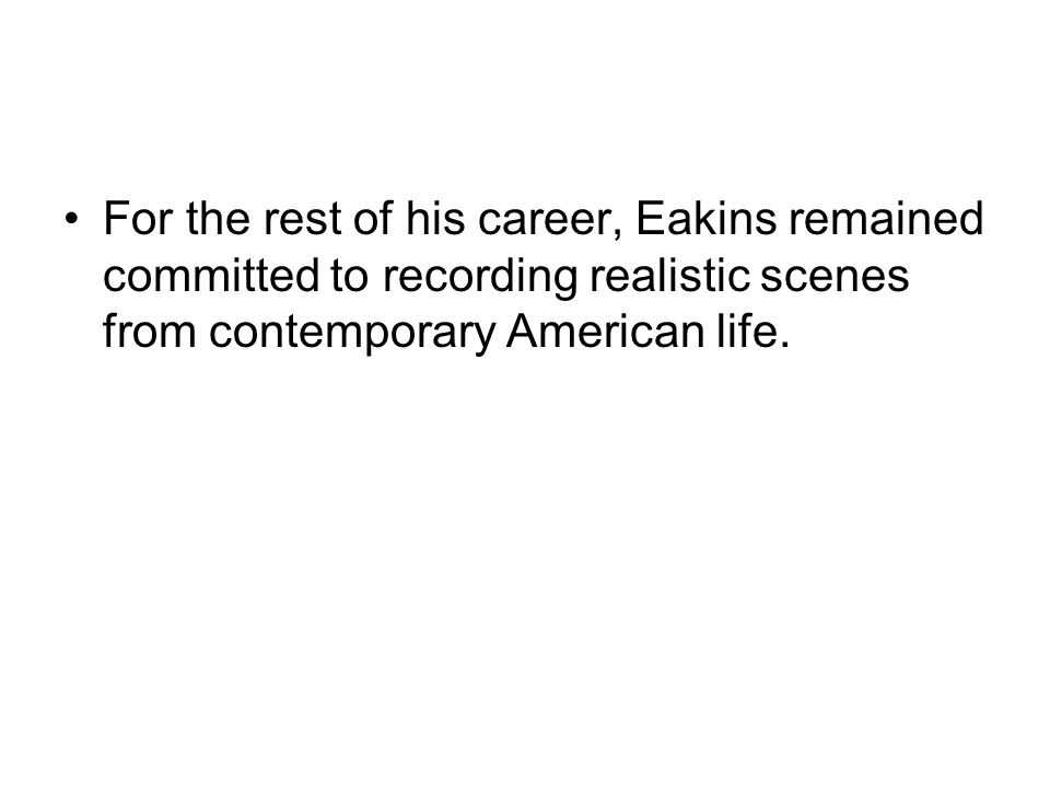For the rest of his career, Eakins remained committed to recording realistic scenes from contemporary American life.