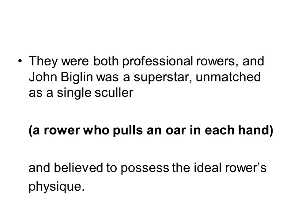 They were both professional rowers, and John Biglin was a superstar, unmatched as a single sculler (a rower who pulls an oar in each hand) and believe