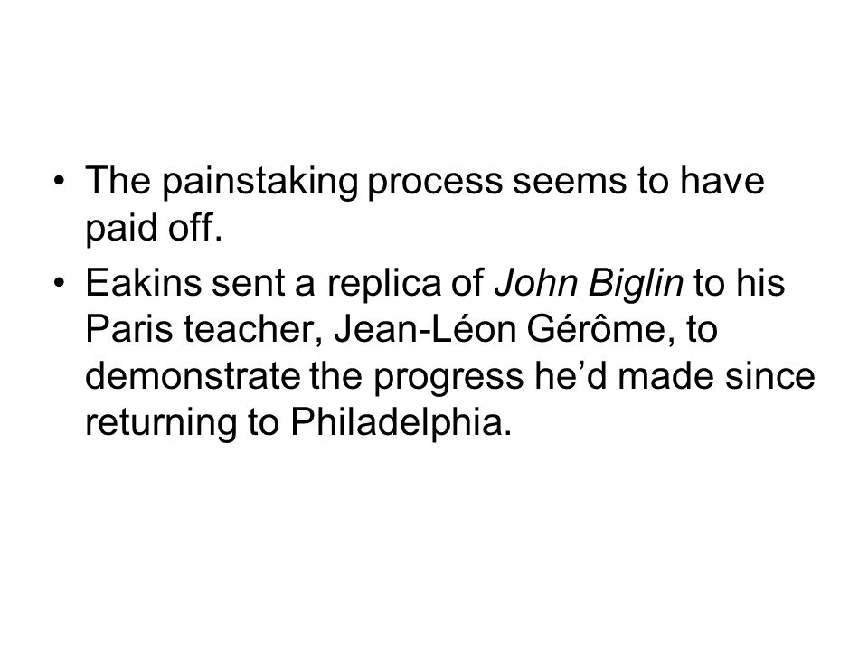 The painstaking process seems to have paid off. Eakins sent a replica of John Biglin to his Paris teacher, Jean-Léon Gérôme, to demonstrate the progre