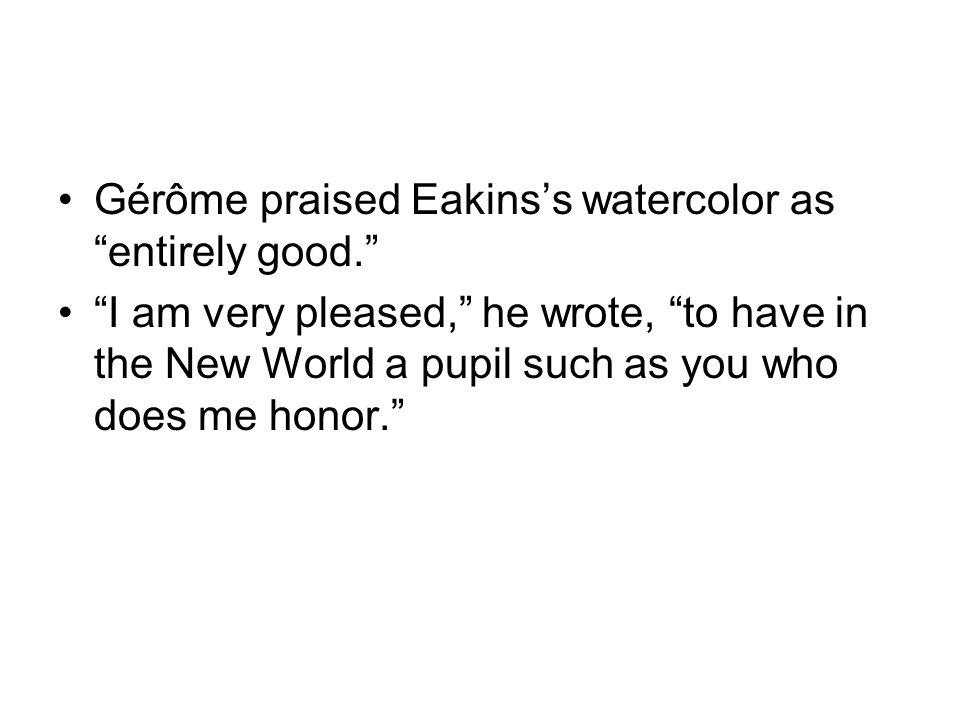 Gérôme praised Eakinss watercolor as entirely good. I am very pleased, he wrote, to have in the New World a pupil such as you who does me honor.