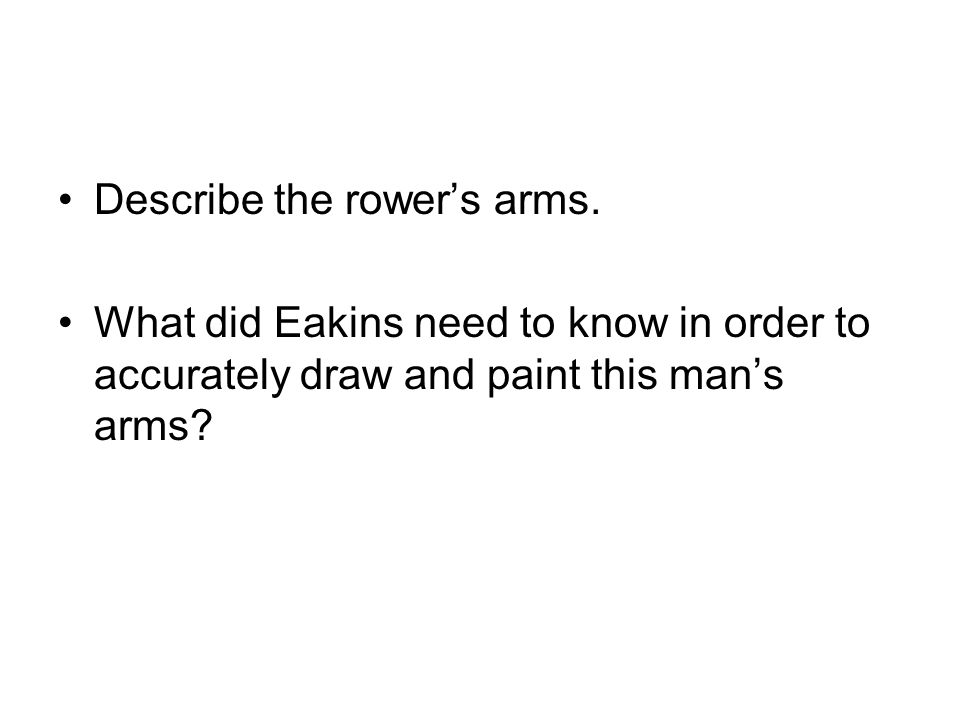 Describe the rowers arms. What did Eakins need to know in order to accurately draw and paint this mans arms?